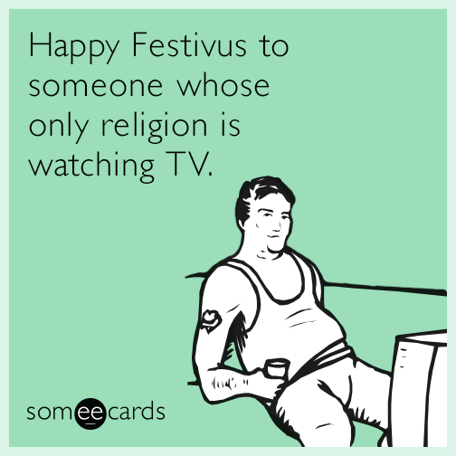Happy Festivus to someone whose only religion is watching TV