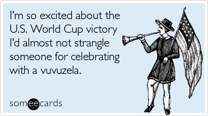 someecards.com - I'm so excited about the U.S. World Cup victory I'd almost not strangle someone for celebrating with a vuvuzela
