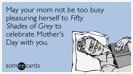 Funny Mother's Day Ecard: May your mom not be too busy pleasuring herself to Fifty Shades of Grey to celebrate Mother's Day with you.