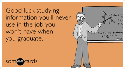 someecards.com - Good luck studying information you'll never use in the job you won't have when you graduate.