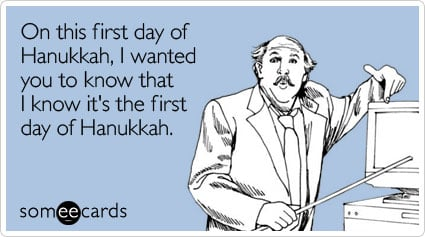On this first day of Hanukkah, I wanted you to know that I know it's the first day of Hanukkah.