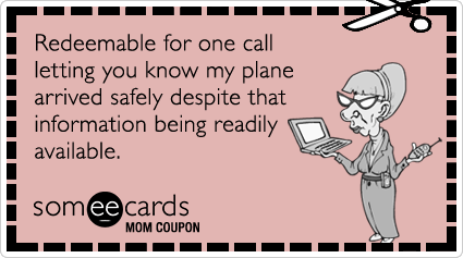 someecards.com - Mom Coupon: Redeemable for one call letting you know my plane arrived safely despite that information being readily available.