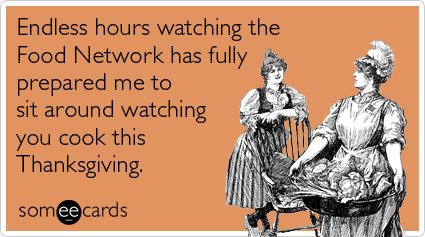 someecards.com - Endless hours watching the Food Network has fully prepared me to sit around watching you cook this Thanksgiving.