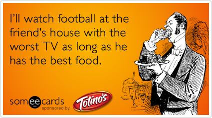 Funny Totino's Mom Up Ecard: I'll watch football at the friend's house with the worst TV as long as he has the best food.