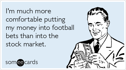 Funny Sports Ecard: I'm much more comfortable putting my money into football bets than into the stock market.
