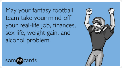 someecards.com - May your fantasy football team take your mind off your real-life job, finances, sex life, weight gain, and alcohol problem.