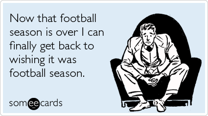 someecards.com - Now that football season is over I can finally get back to wishing it was football season