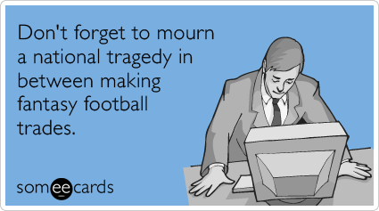 Don't forget to mourn a national tragedy in between making fantasy football trades.