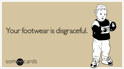someecards.com - Your footwear is disgraceful