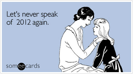 someecards.com - Let's never speak of 2012 again.