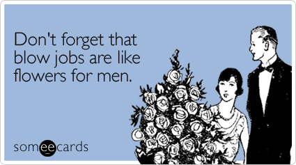 someecards.com - Don't forget that blow jobs are like flowers for men