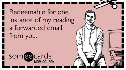 someecards.com - Mom Coupon: Redeemable for one instance of my reading a forwarded email from you.