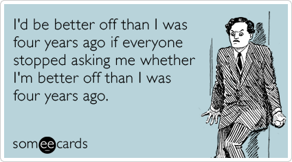 someecards.com - I'd be better off than I was four years ago if everyone stopped asking me whether I'm better off than I was four years ago.
