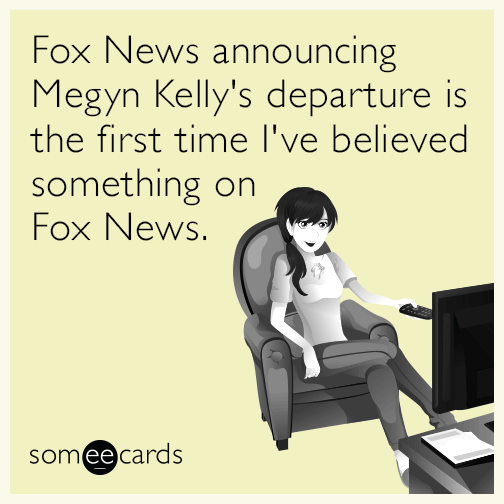 Fox News announcing Megyn Kelly's departure is the first time I've believed something on Fox News.