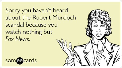Funny Somewhat Topical Ecard: Sorry you haven't heard about the Rupert Murdoch scandal because you watch nothing but Fox News.