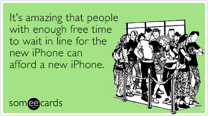 someecards.com - It's amazing that people with enough free time to wait in line for the new iPhone can afford a new iPhone.