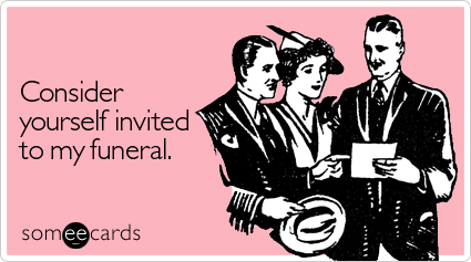 someecards.com - Consider yourself invited to my funeral