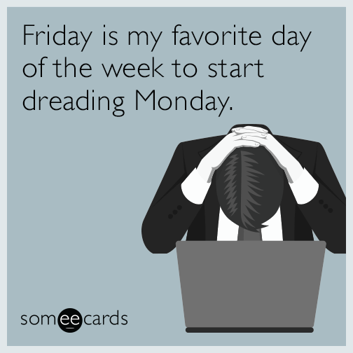 Friday is my favorite day of the week to start dreading Monday.