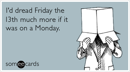 Funny Workplace Ecard: I'd dread Friday the 13th much more if it was on a Monday.