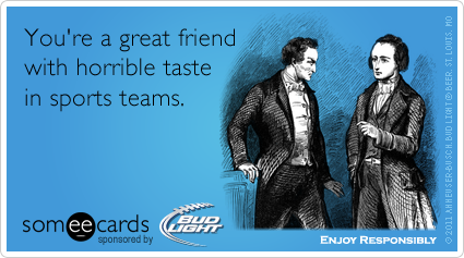 someecards.com - You're a great friend with horrible taste in sports teams