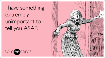 someecards.com - I have something extremely unimportant to tell you ASAP