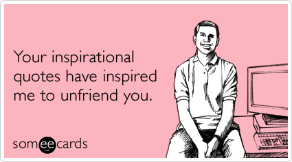 someecards.com - Your inspirational quotes have inspired me to unfriend you.