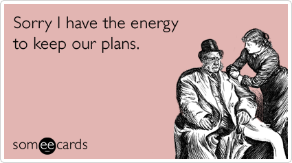 Sorry I have the energy to keep our plans.