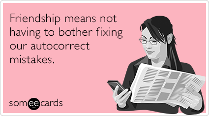 someecards.com - Friendship means not having to bother fixing our autocorrect mistakes.