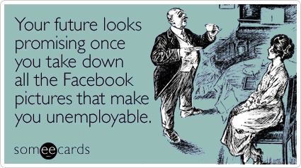 someecards.com - Your future looks promising once you take down all the Facebook pictures that make you unemployable