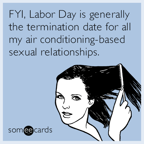 FYI, Labor Day is generally the termination date for all my air conditioning-based sexual relationships
