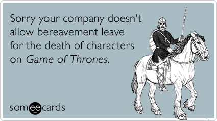 someecards.com - Sorry your company doesn't allow bereavement leave for the death of characters on Game of Thrones.