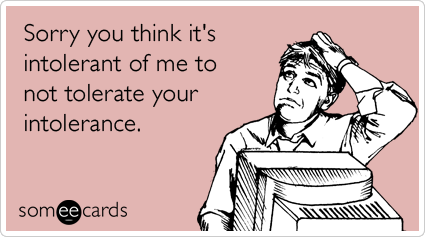 someecards.com - Sorry you think it's intolerant of me to not tolerate your intolerance.