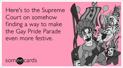 someecards.com - Here's to the Supreme Court on somehow finding a way to make the Gay Pride Parade even more festive.