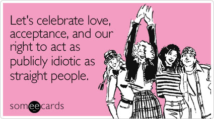 Let's celebrate love, acceptance, and our right to act as publicly idiotic as straight people