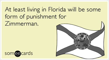 Funny Somewhat Topical Ecard: At least living in Florida will be some form of punishment for Zimmerman.