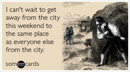 Funny Weekend Ecard: I can't wait to get away from the city this weekend to the same place as everyone else from the city.