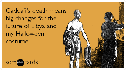 someecards.com - Gaddafi's death means big changes for the f*ture of Libya and my Halloween costume