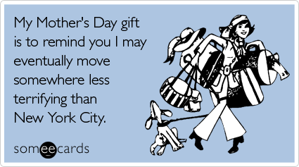 Funny Mother's Day Ecard: My Mother's Day gift is to remind you I may eventually move somewhere less terrifying than New York City.