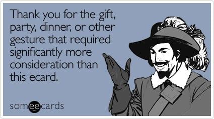 someecards.com - Thank you for the gift, party, dinner, or other gesture that required significantly more consideration than this ecard