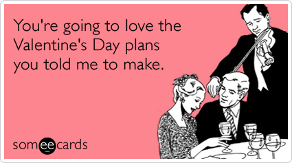 Funny Valentine's Day Ecard: You're going to love the Valentine's Day plans you told me to make.