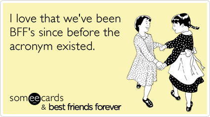 Funny BFF Ecard: I love that we've been BFF's since before the acronym existed.
