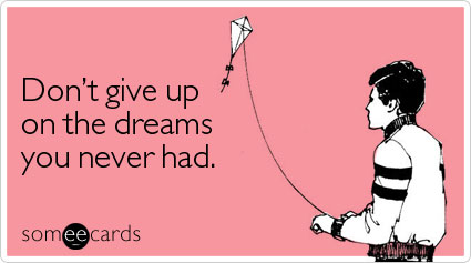 Funny Encouragement Ecard: Don't give up on the dreams you never had.