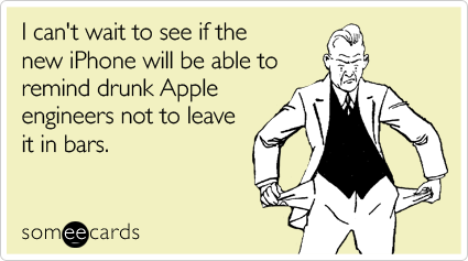 I can't wait to see if the new iPhone will be able to remind drunk Apple engineers not to leave it in bars