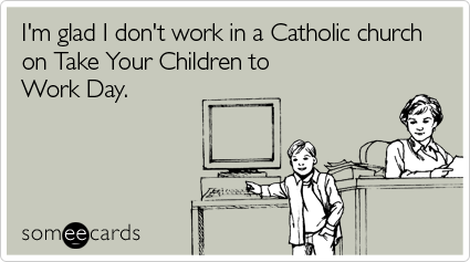 Funny Take Kids To Work Ecard: I'm glad I don't work in a Catholic church on Take Your Children to Work Day.
