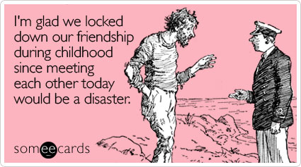 someecards.com - I'm glad we locked down our friendship during childhood since meeting each other today would be a disaster