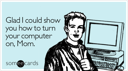Funny Family Ecard: Glad I could show you how to turn your computer on, Mom.