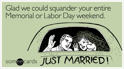 Funny Wedding Ecard: Glad we could squander your entire Memorial or Labor Day weekend.