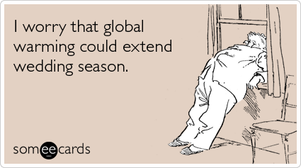 Funny Seasonal Ecard: I worry that global warming could extend wedding season.
