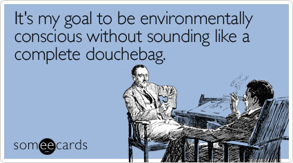 It's my goal to be environmentally conscious without sounding like a complete douchebag