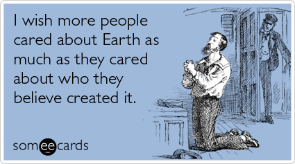 I wish more people cared about Earth as much as they cared about who they believe created it